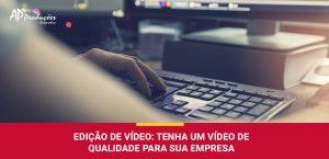 Confira as principais técnicas para edição de vídeo com as dicas da AP Produções e Imagens