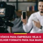 Vídeos Para Empresas: O Melhor Formato Para Sua Marca